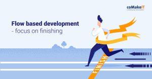 Flow based development - focus on finishing